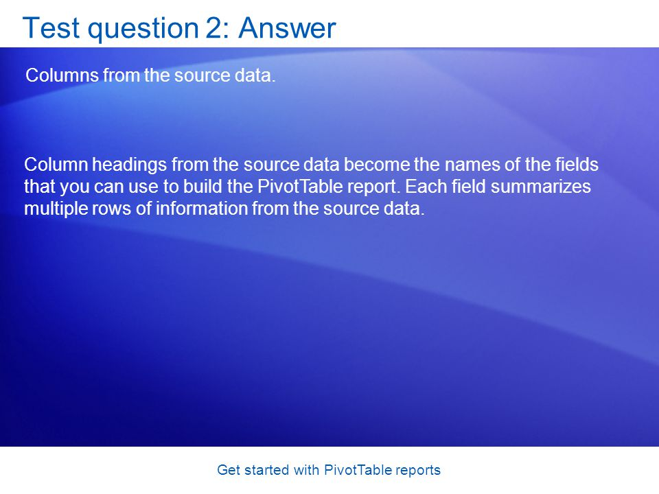 Get started with PivotTable reports Test question 2: Answer Columns from the source data.