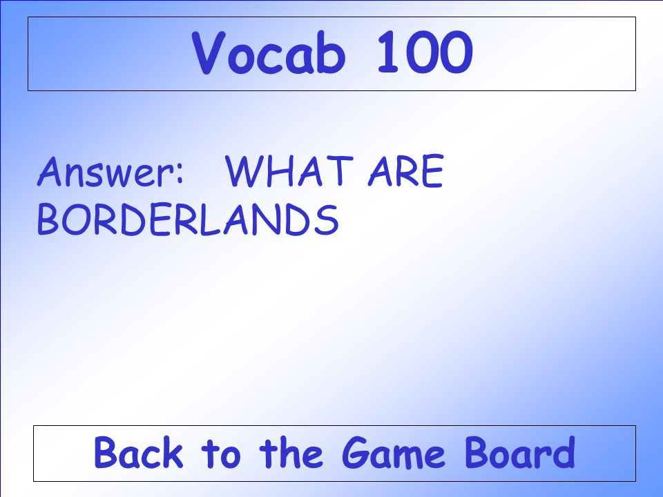 Answer: WHAT ARE BORDERLANDS Back to the Game Board Vocab 100