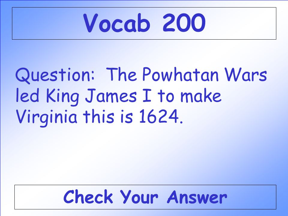 Question: The Powhatan Wars led King James I to make Virginia this is 1624.