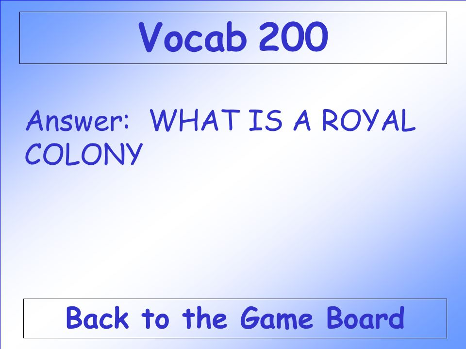 Answer: WHAT IS A ROYAL COLONY Back to the Game Board Vocab 200