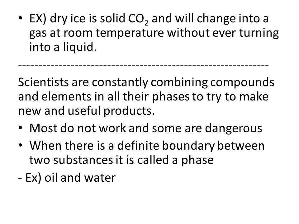 EX) dry ice is solid CO 2 and will change into a gas at room temperature without ever turning into a liquid.