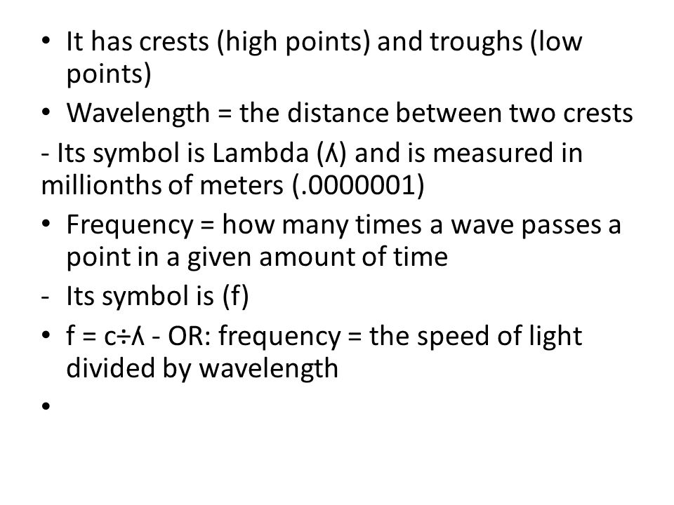 It has crests (high points) and troughs (low points) Wavelength = the distance between two crests - Its symbol is Lambda (ʎ) and is measured in millionths of meters (.0000001) Frequency = how many times a wave passes a point in a given amount of time -Its symbol is (f) f = c÷ʎ - OR: frequency = the speed of light divided by wavelength