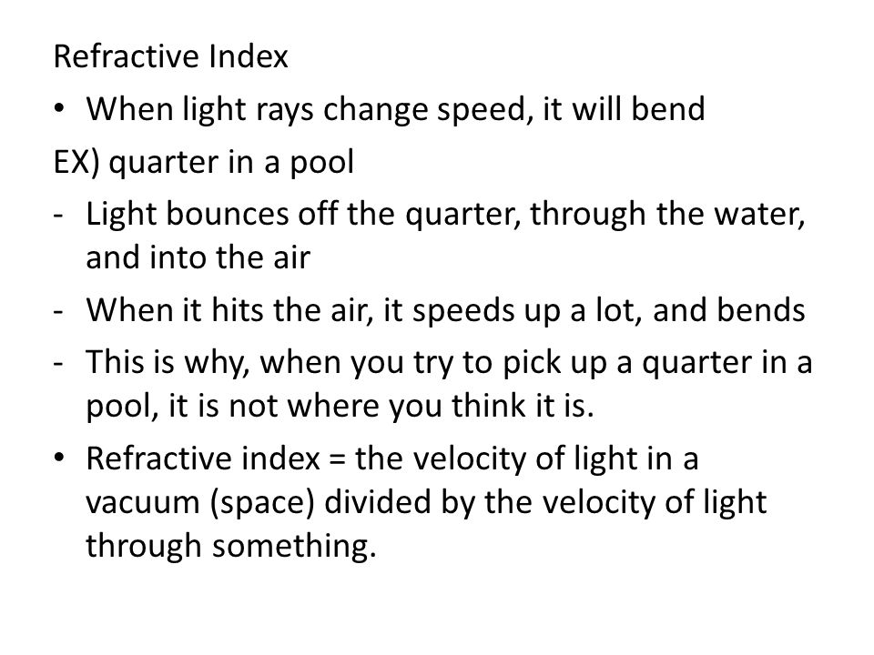 Refractive Index When light rays change speed, it will bend EX) quarter in a pool -Light bounces off the quarter, through the water, and into the air