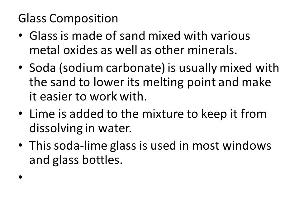 Glass Composition Glass is made of sand mixed with various metal oxides as well as other minerals.