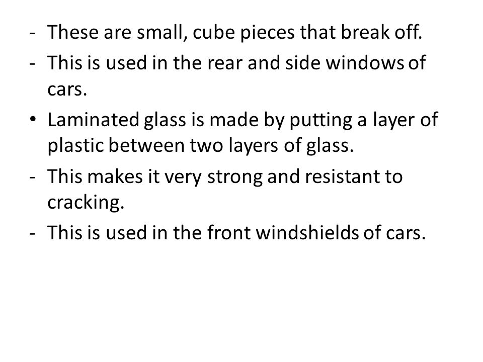 -These are small, cube pieces that break off. -This is used in the rear and side windows of cars. Laminated glass is made by putting a layer of plasti