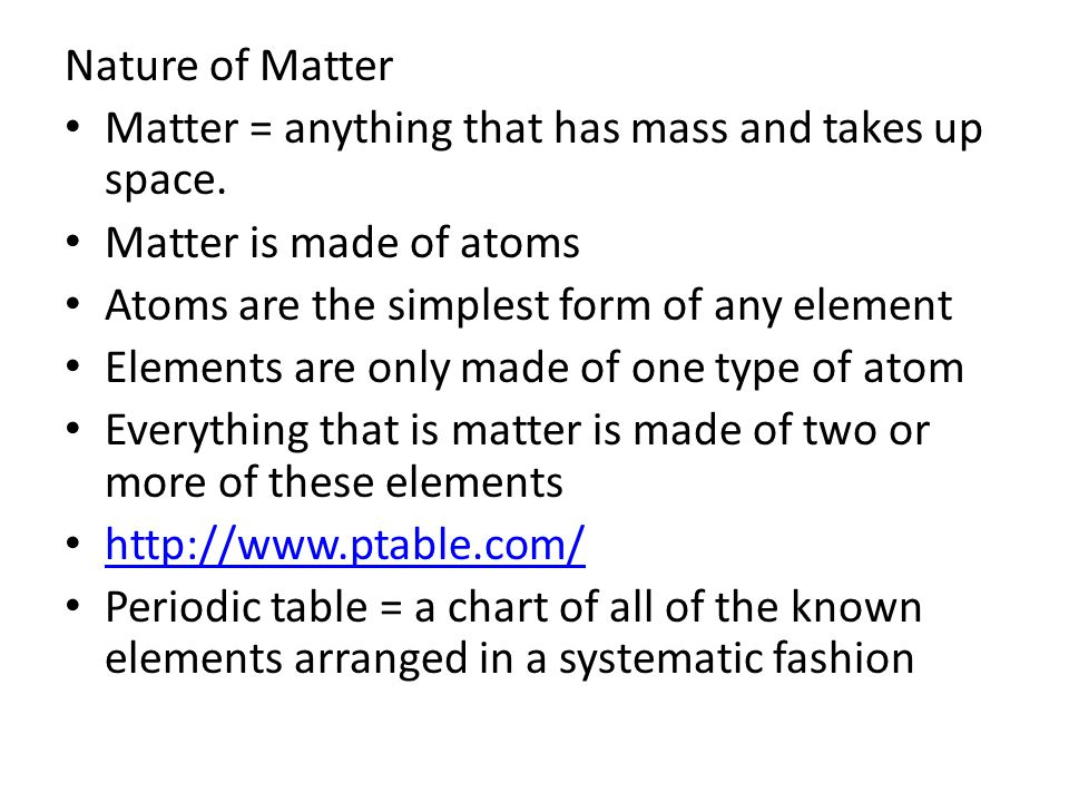 Nature of Matter Matter = anything that has mass and takes up space. Matter is made of atoms Atoms are the simplest form of any element Elements are o