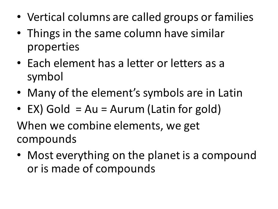 Vertical columns are called groups or families Things in the same column have similar properties Each element has a letter or letters as a symbol Many of the elements symbols are in Latin EX) Gold = Au = Aurum (Latin for gold) When we combine elements, we get compounds Most everything on the planet is a compound or is made of compounds