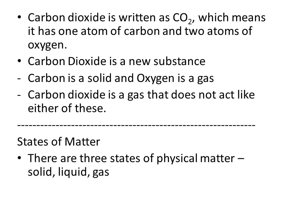 Carbon dioxide is written as CO 2, which means it has one atom of carbon and two atoms of oxygen. Carbon Dioxide is a new substance -Carbon is a solid