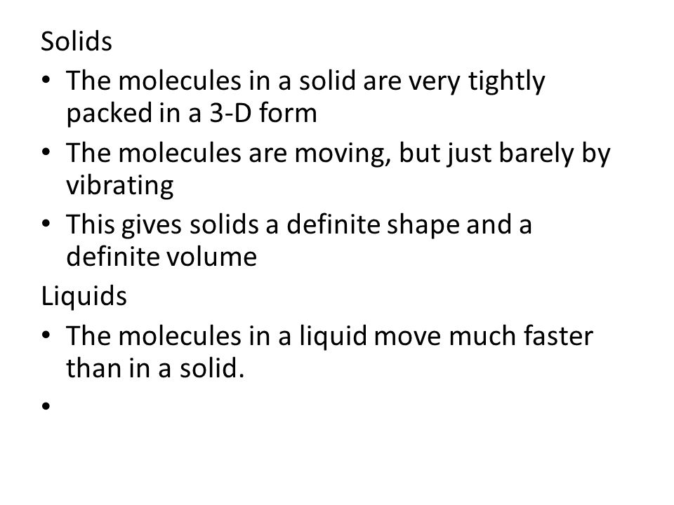 Solids The molecules in a solid are very tightly packed in a 3-D form The molecules are moving, but just barely by vibrating This gives solids a defin
