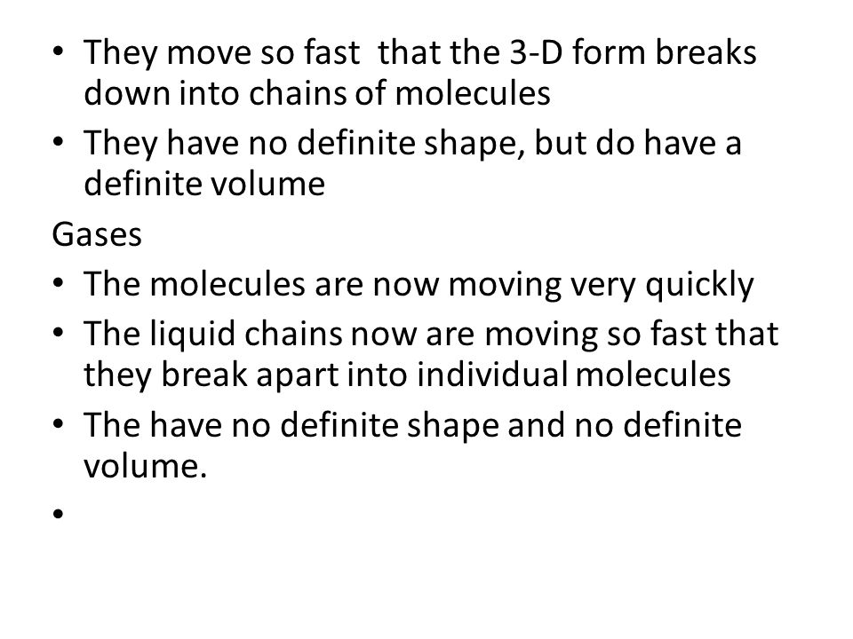They move so fast that the 3-D form breaks down into chains of molecules They have no definite shape, but do have a definite volume Gases The molecules are now moving very quickly The liquid chains now are moving so fast that they break apart into individual molecules The have no definite shape and no definite volume.