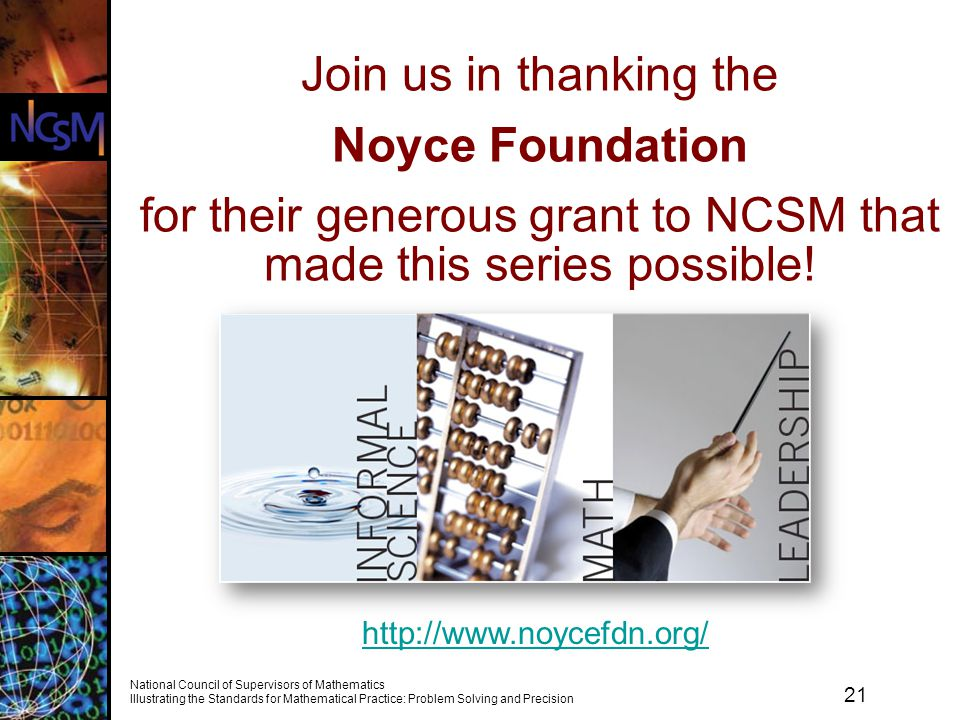 21 National Council of Supervisors of Mathematics Illustrating the Standards for Mathematical Practice: Problem Solving and Precision Join us in thanking the Noyce Foundation for their generous grant to NCSM that made this series possible.