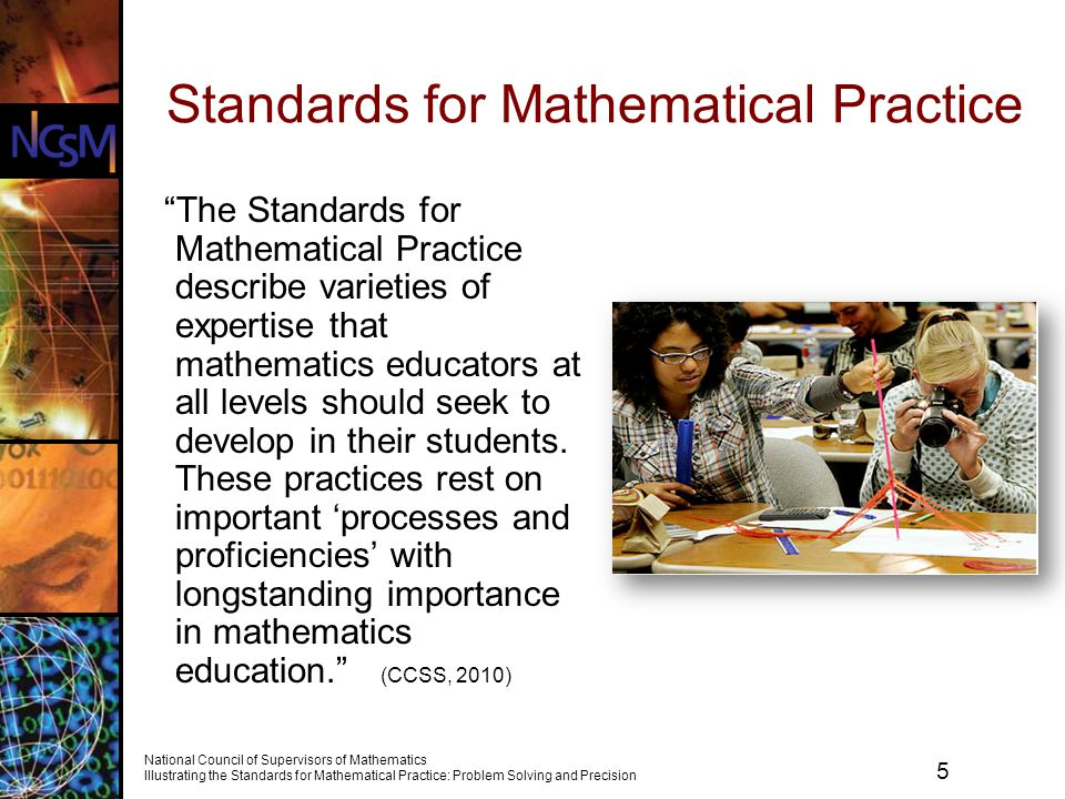 6 National Council of Supervisors of Mathematics Illustrating the Standards for Mathematical Practice: Problem Solving and Precision Standards for Mathematical Practice 1.Make sense of problems and persevere in solving them.