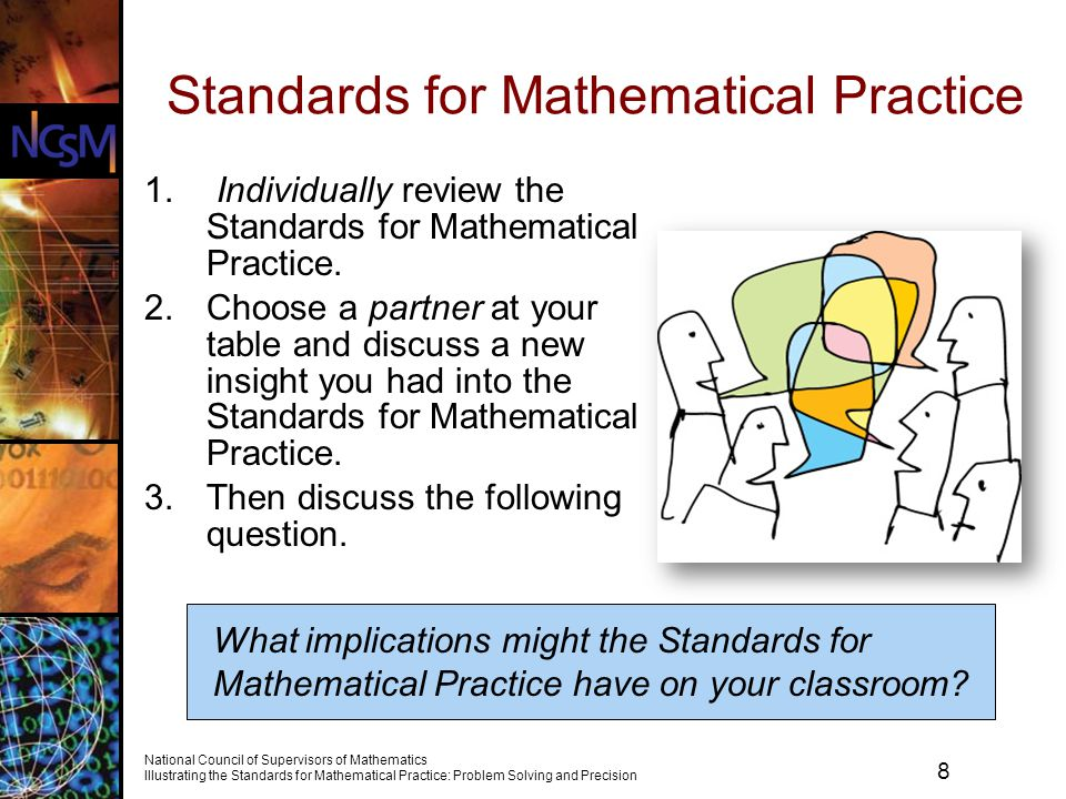 19 National Council of Supervisors of Mathematics Illustrating the Standards for Mathematical Practice: Problem Solving and Precision Todays Goals To explore the mathematical standards for Content and Practice To consider how the Common Core State Standards (CCSS) are likely to impact your mathematics program and plan next steps In particular, participants will Examine opportunities to develop skill in supporting studentsperseverance and precision within a problem-solving context