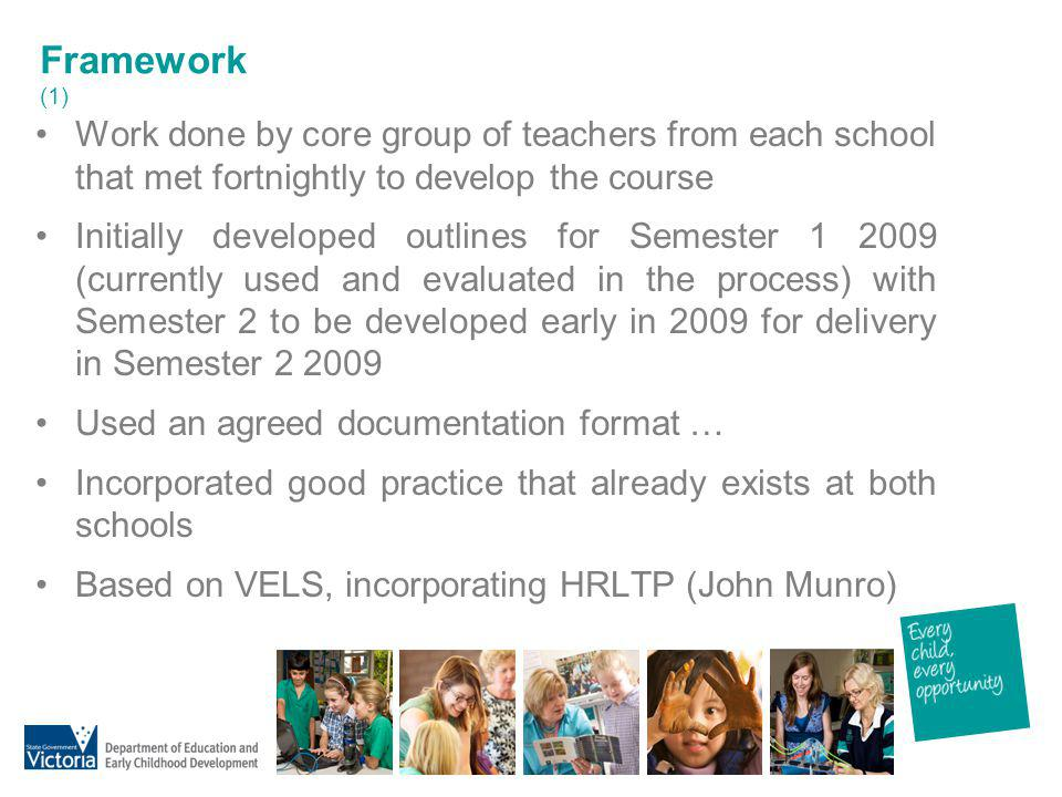 Framework (1) Work done by core group of teachers from each school that met fortnightly to develop the course Initially developed outlines for Semeste