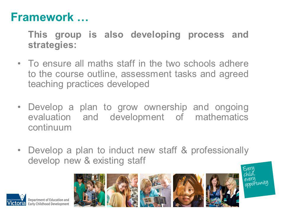Framework … This group is also developing process and strategies: To ensure all maths staff in the two schools adhere to the course outline, assessmen
