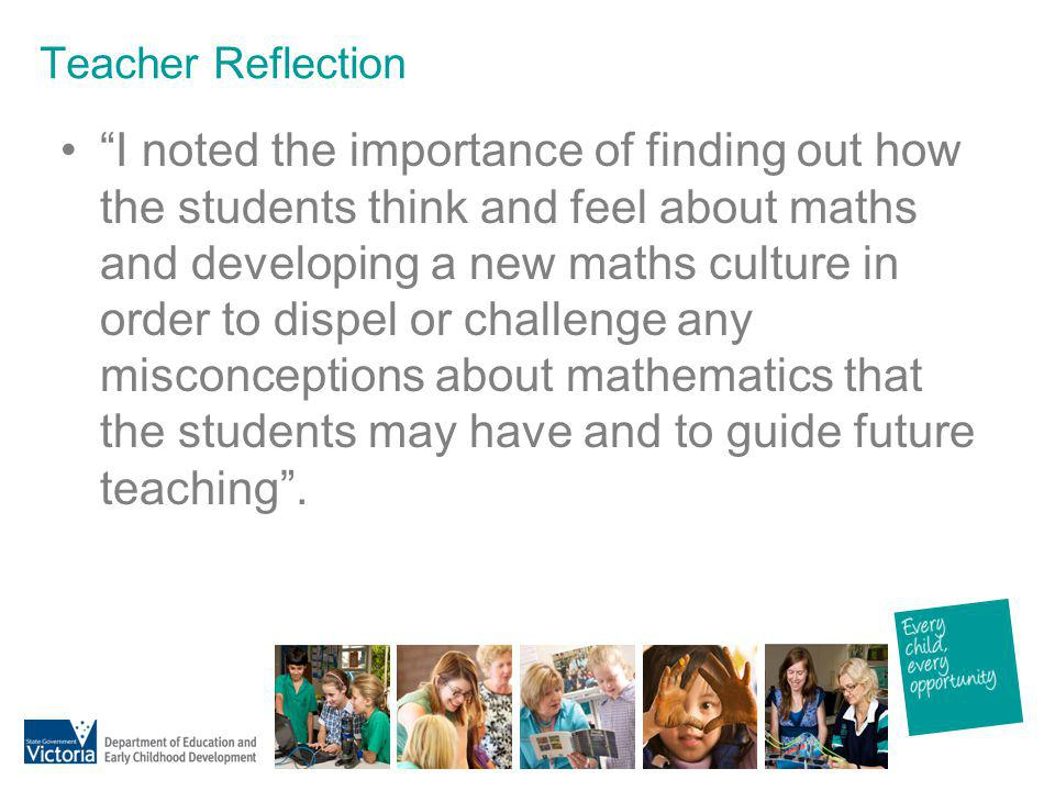 Teacher Reflection I noted the importance of finding out how the students think and feel about maths and developing a new maths culture in order to di
