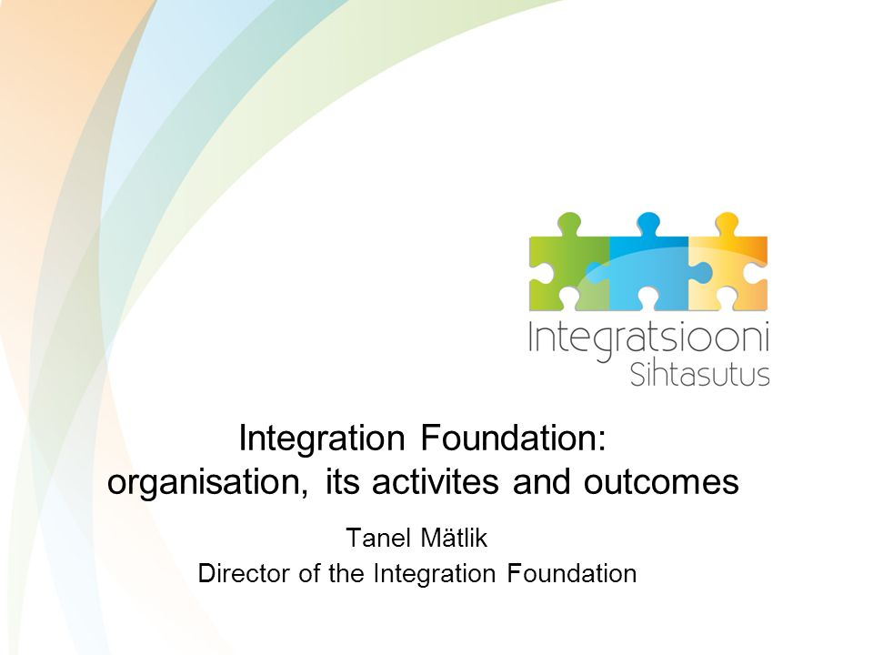 Integration Foundation: organisation, its activites and outcomes Tanel Mätlik Director of the Integration Foundation