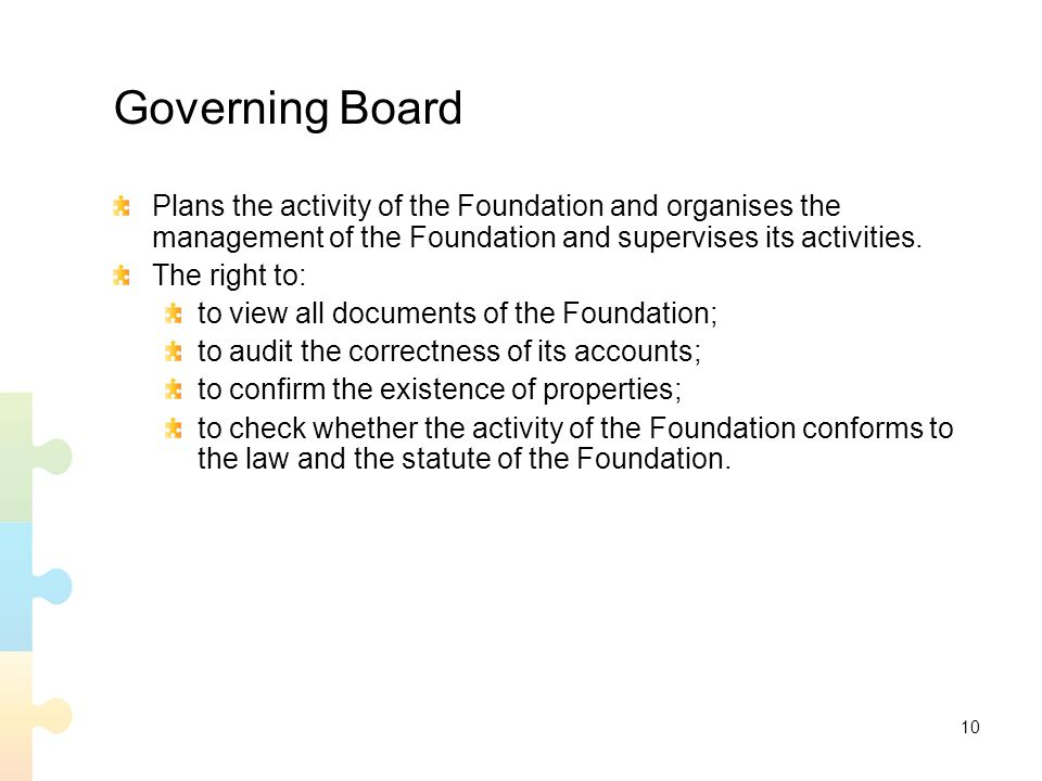 10 Governing Board Plans the activity of the Foundation and organises the management of the Foundation and supervises its activities.