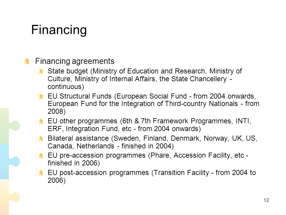 12 Financing Financing agreements State budget (Ministry of Education and Research, Ministry of Culture, Ministry of Internal Affairs, the State Chancellery - continuous) EU Structural Funds (European Social Fund - from 2004 onwards, European Fund for the Integration of Third-country Nationals - from 2008) EU other programmes (6th & 7th Framework Programmes, INTI, ERF, Integration Fund, etc - from 2004 onwards) Bilateral assistance (Sweden, Finland, Denmark, Norway, UK, US, Canada, Netherlands - finished in 2004) EU pre-accession programmes (Phare, Accession Facility, etc - finished in 2006) EU post-accession programmes (Transition Facility - from 2004 to 2006)