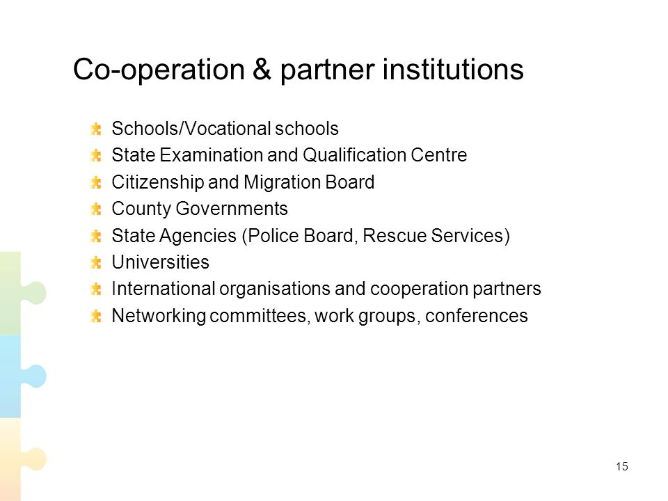 15 Co-operation & partner institutions Schools/Vocational schools State Examination and Qualification Centre Citizenship and Migration Board County Governments State Agencies (Police Board, Rescue Services) Universities International organisations and cooperation partners Networking committees, work groups, conferences