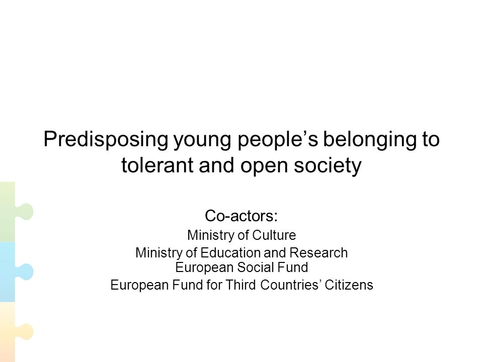 Predisposing young peoples belonging to tolerant and open society Co-actors: Ministry of Culture Ministry of Education and Research European Social Fund European Fund for Third Countries Citizens