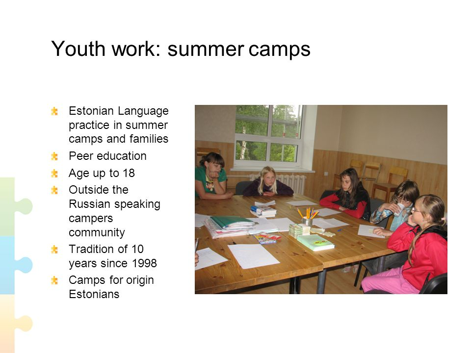 Youth work: summer camps Estonian Language practice in summer camps and families Peer education Age up to 18 Outside the Russian speaking campers community Tradition of 10 years since 1998 Camps for origin Estonians