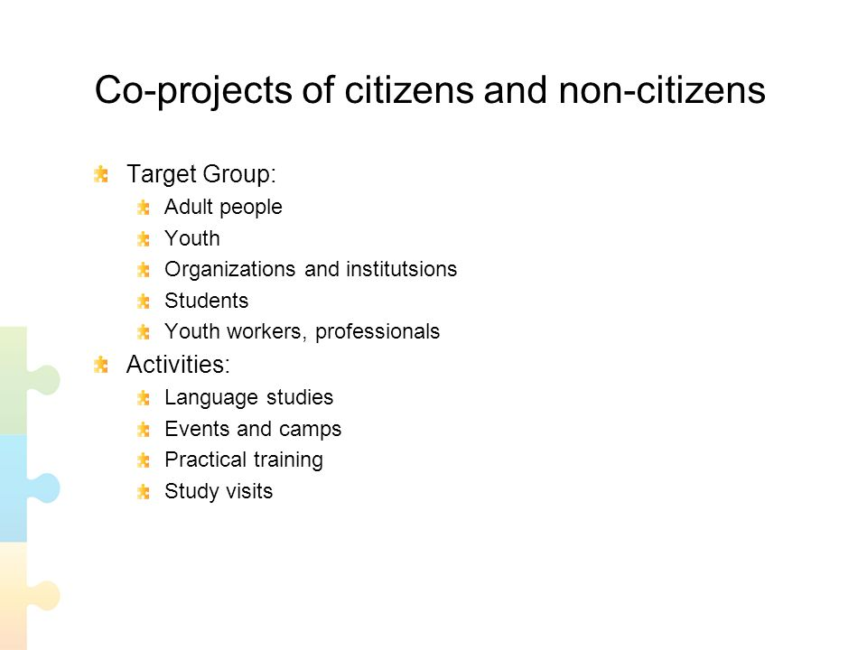 Co-projects of citizens and non-citizens Target Group: Adult people Youth Organizations and institutsions Students Youth workers, professionals Activities: Language studies Events and camps Practical training Study visits