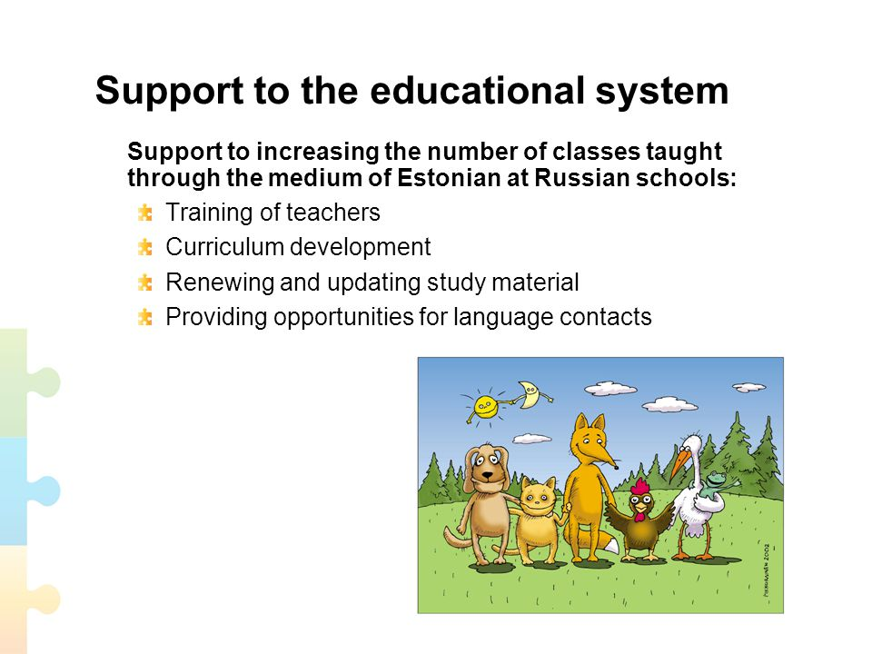 Support to the educational system Support to increasing the number of classes taught through the medium of Estonian at Russian schools: Training of teachers Curriculum development Renewing and updating study material Providing opportunities for language contacts