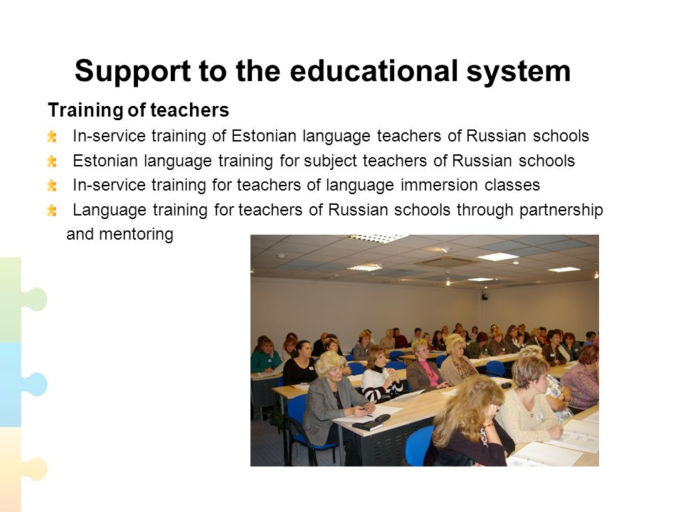 Support to the educational system Training of teachers In-service training of Estonian language teachers of Russian schools Estonian language training for subject teachers of Russian schools In-service training for teachers of language immersion classes Language training for teachers of Russian schools through partnership and mentoring
