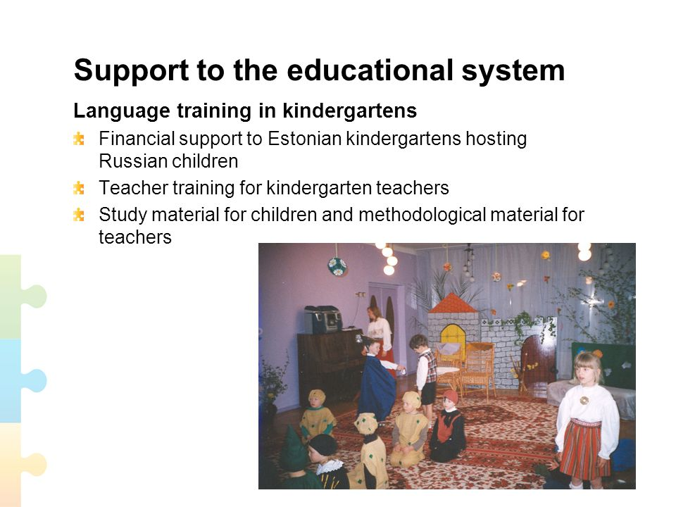 Support to the educational system Language training in kindergartens Financial support to Estonian kindergartens hosting Russian children Teacher training for kindergarten teachers Study material for children and methodological material for teachers