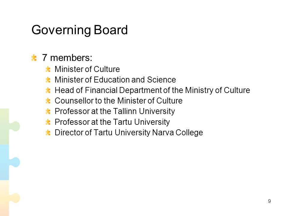 9 Governing Board 7 members: Minister of Culture Minister of Education and Science Head of Financial Department of the Ministry of Culture Counsellor to the Minister of Culture Professor at the Tallinn University Professor at the Tartu University Director of Tartu University Narva College