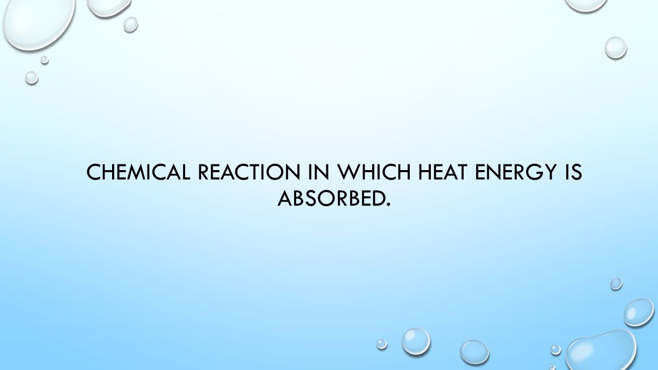 CHEMICAL REACTION IN WHICH HEAT ENERGY IS ABSORBED.