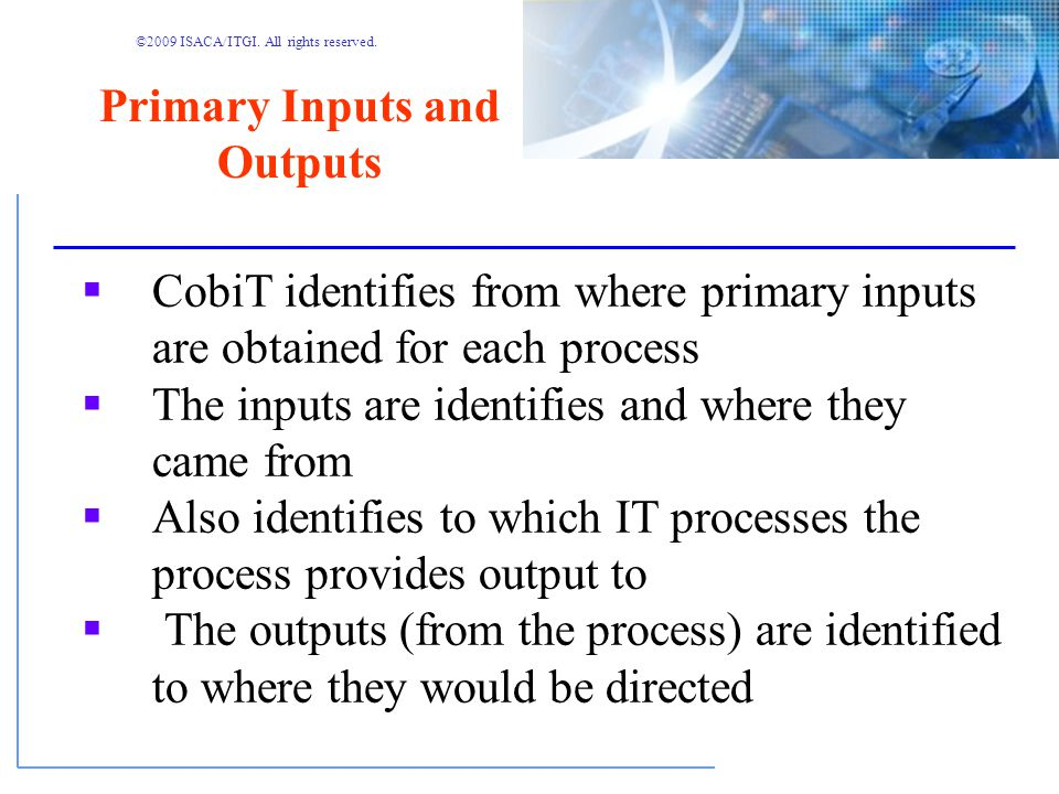 ©2009 ISACA/ITGI. All rights reserved. Input-output Matrix Managing the Life Cycle Inputs coming from other processes Outputs going to other processes