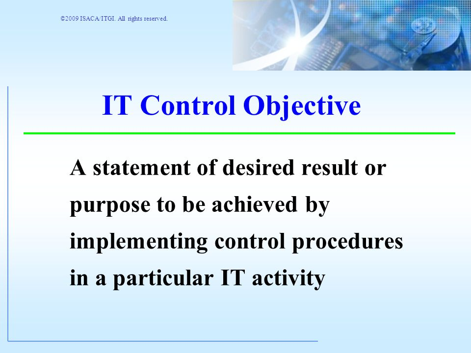 ©2009 ISACA/ITGI. All rights reserved. To Achieve Business Objectives To Avoid Risks, Threats and Exposures Control (as defined by COBIT) The policies