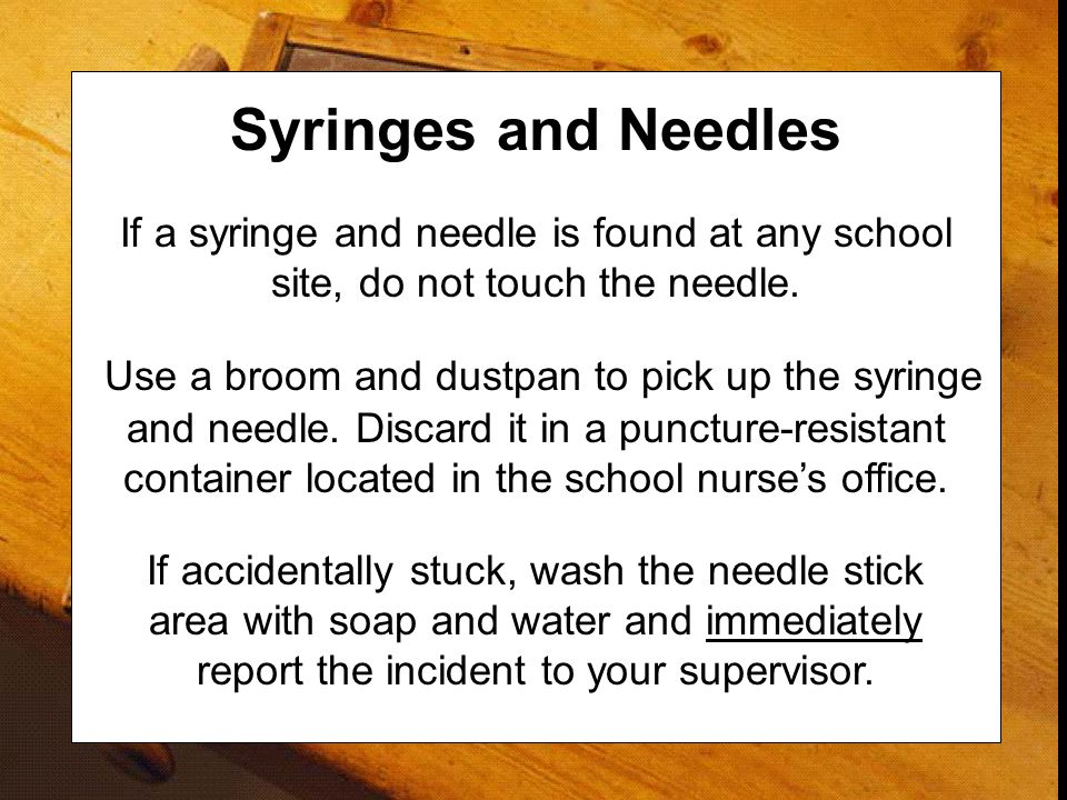 Syringes and Needles If a syringe and needle is found at any school site, do not touch the needle. Use a broom and dustpan to pick up the syringe and