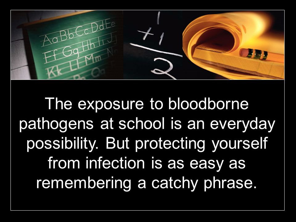 The exposure to bloodborne pathogens at school is an everyday possibility. But protecting yourself from infection is as easy as remembering a catchy p