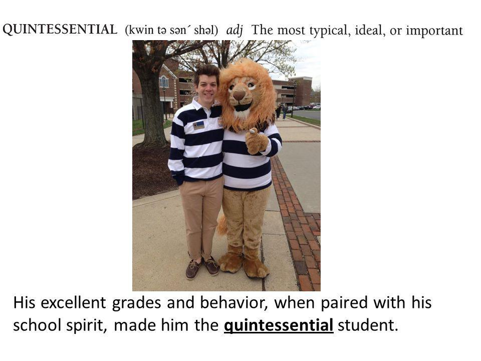 His excellent grades and behavior, when paired with his school spirit, made him the quintessential student.