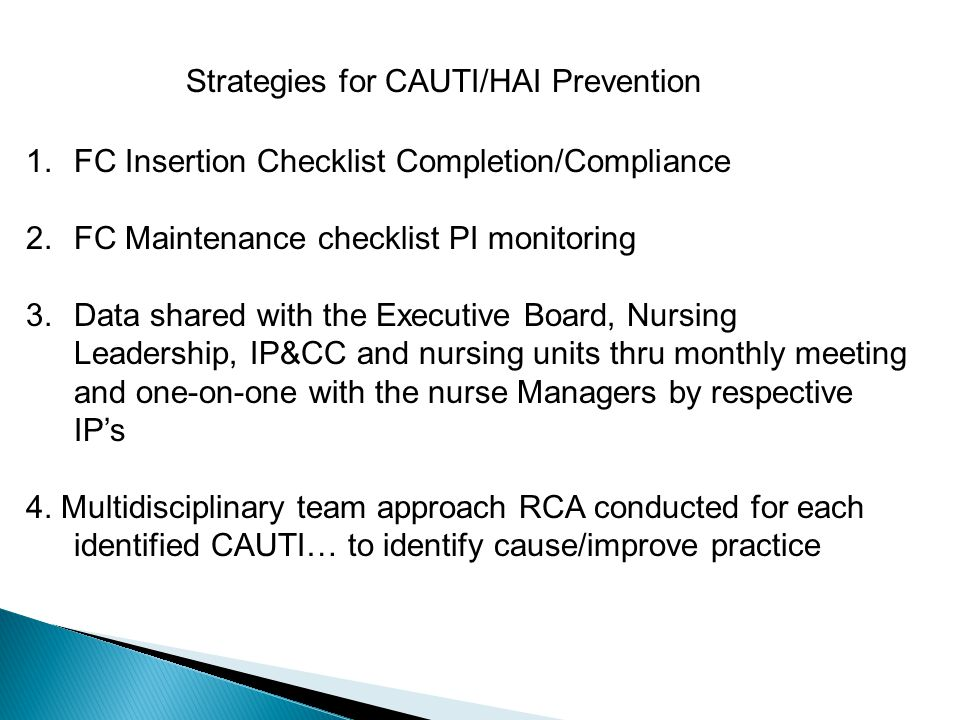 Strategies for CAUTI/HAI Prevention 1.FC Insertion Checklist Completion/Compliance 2.FC Maintenance checklist PI monitoring 3.Data shared with the Executive Board, Nursing Leadership, IP&CC and nursing units thru monthly meeting and one-on-one with the nurse Managers by respective IPs 4.