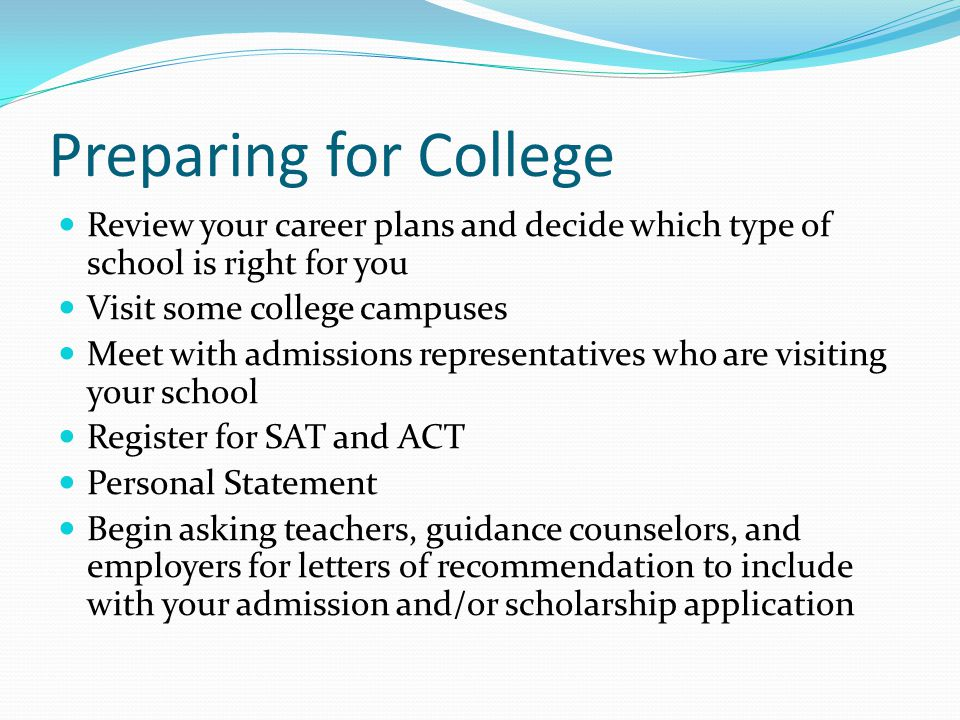 Preparing for College Review your career plans and decide which type of school is right for you Visit some college campuses Meet with admissions representatives who are visiting your school Register for SAT and ACT Personal Statement Begin asking teachers, guidance counselors, and employers for letters of recommendation to include with your admission and/or scholarship application