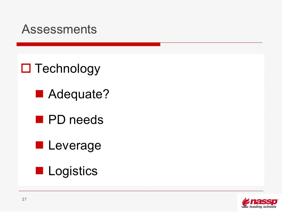 Assessments Technology Adequate? PD needs Leverage Logistics 27