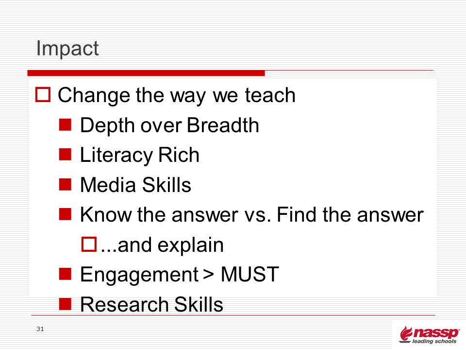 Impact Change the way we teach Depth over Breadth Literacy Rich Media Skills Know the answer vs. Find the answer...and explain Engagement > MUST Resea