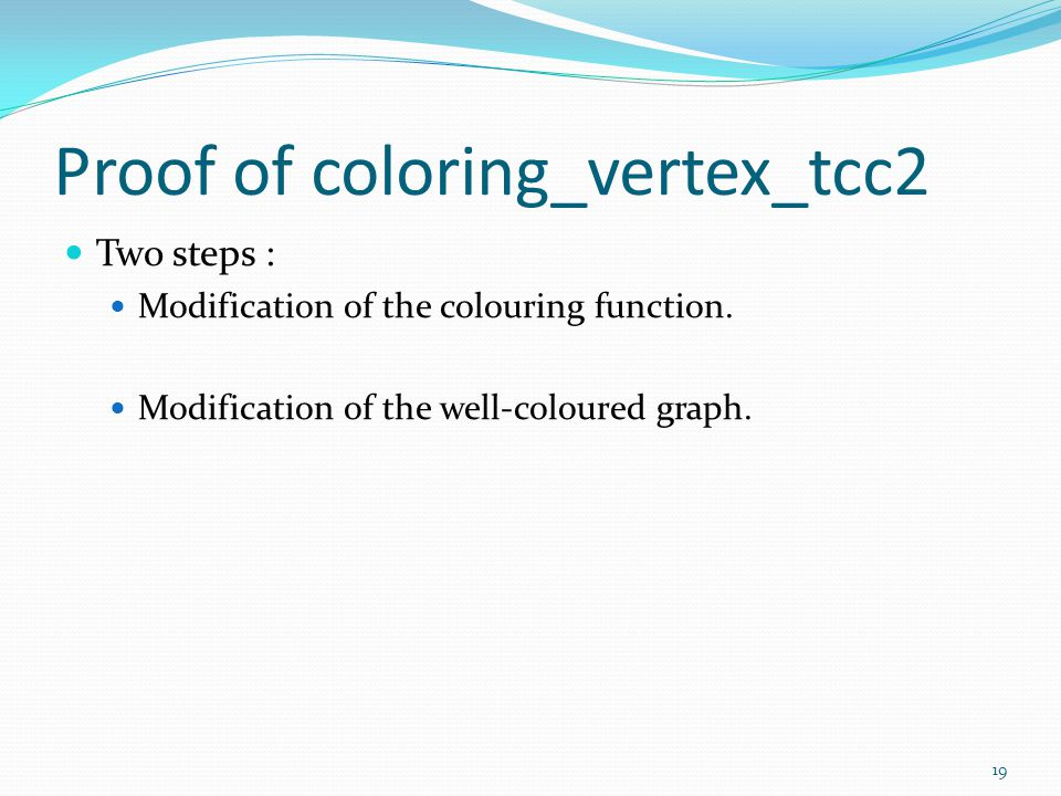 Proof of coloring_vertex_tcc2 Two steps : Modification of the colouring function. Modification of the well-coloured graph. 19