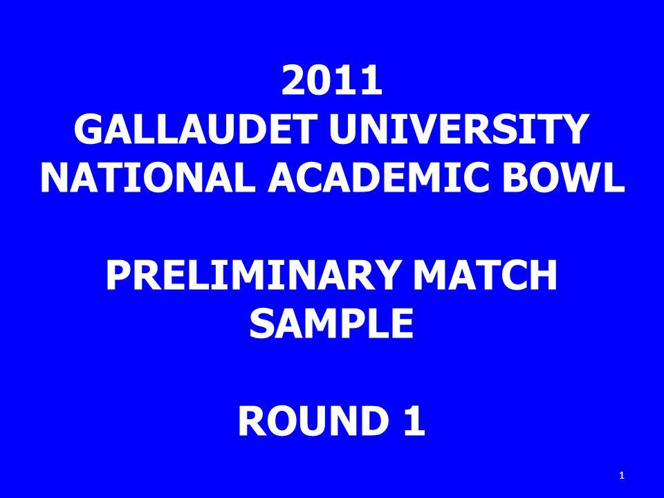 1 2011 GALLAUDET UNIVERSITY NATIONAL ACADEMIC BOWL PRELIMINARY MATCH SAMPLE ROUND 1