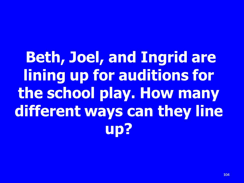 104 Beth, Joel, and Ingrid are lining up for auditions for the school play. How many different ways can they line up?