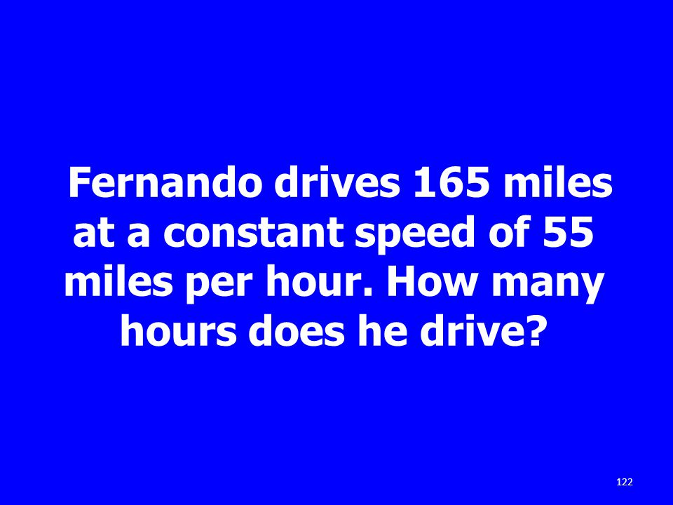 122 Fernando drives 165 miles at a constant speed of 55 miles per hour. How many hours does he drive?