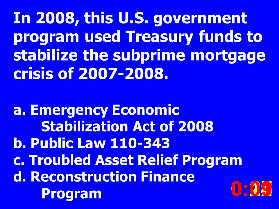 In 2008, this U.S. government program used Treasury funds to stabilize the subprime mortgage crisis of 2007-2008. a. Emergency Economic Stabilization