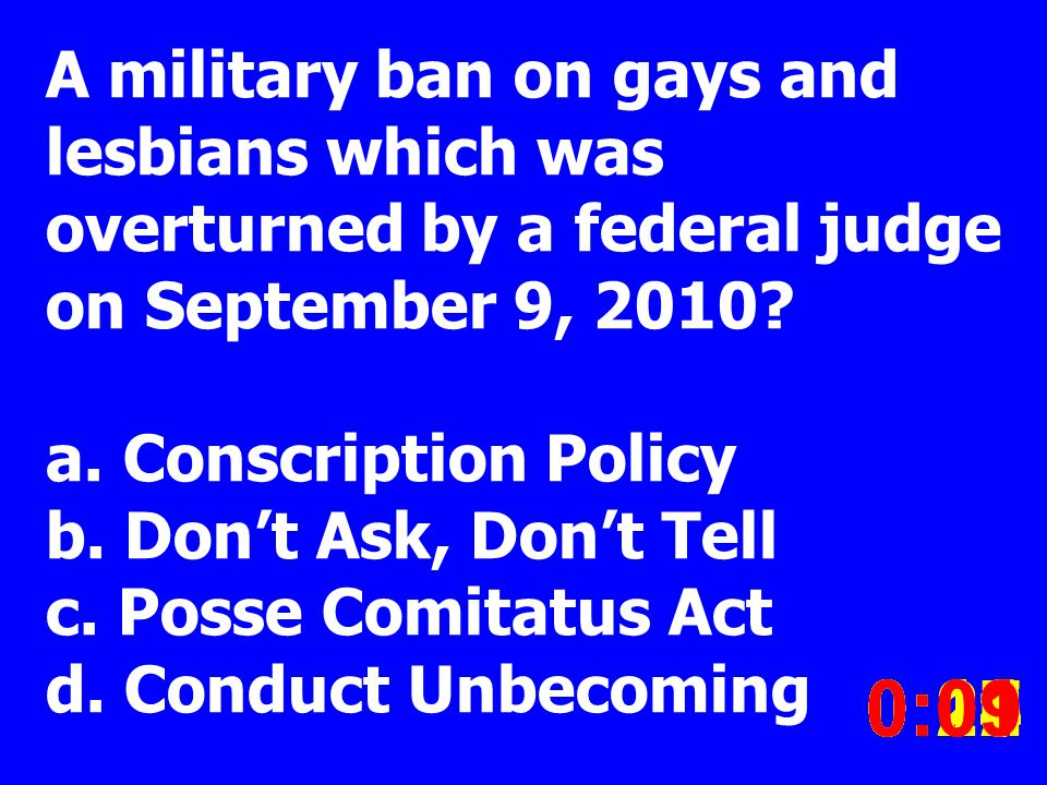 A military ban on gays and lesbians which was overturned by a federal judge on September 9, 2010? a. Conscription Policy b. Dont Ask, Dont Tell c. Pos
