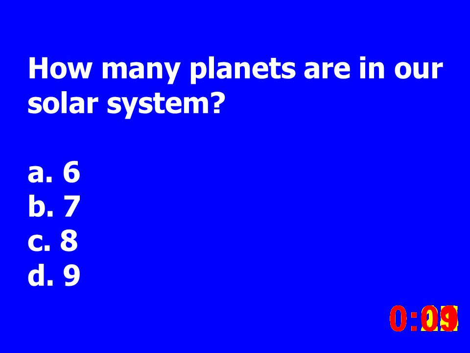 How many planets are in our solar system. a. 6 b.