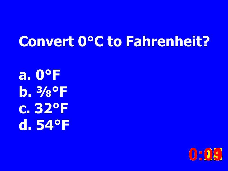 Convert 0°C to Fahrenheit. a. 0°F b. °F c. 32°F d.