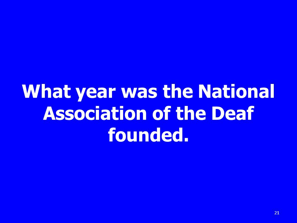 What year was the National Association of the Deaf founded. 21